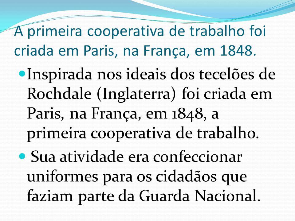 A primeira cooperativa de trabalho foi criada em Paris, na França, em 1848. Inspirada nos ideais dos tecelões de Rochdale (Inglaterra) foi criada em P