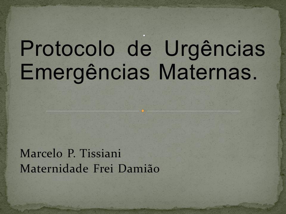 Protocolo de Urgências Emergências Maternas. Marcelo P. Tissiani Maternidade Frei Damião