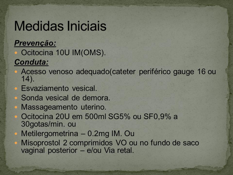 Prevenção: Ocitocina 10U IM(OMS). Conduta: Acesso venoso adequado(cateter periférico gauge 16 ou 14). Esvaziamento vesical. Sonda vesical de demora. M