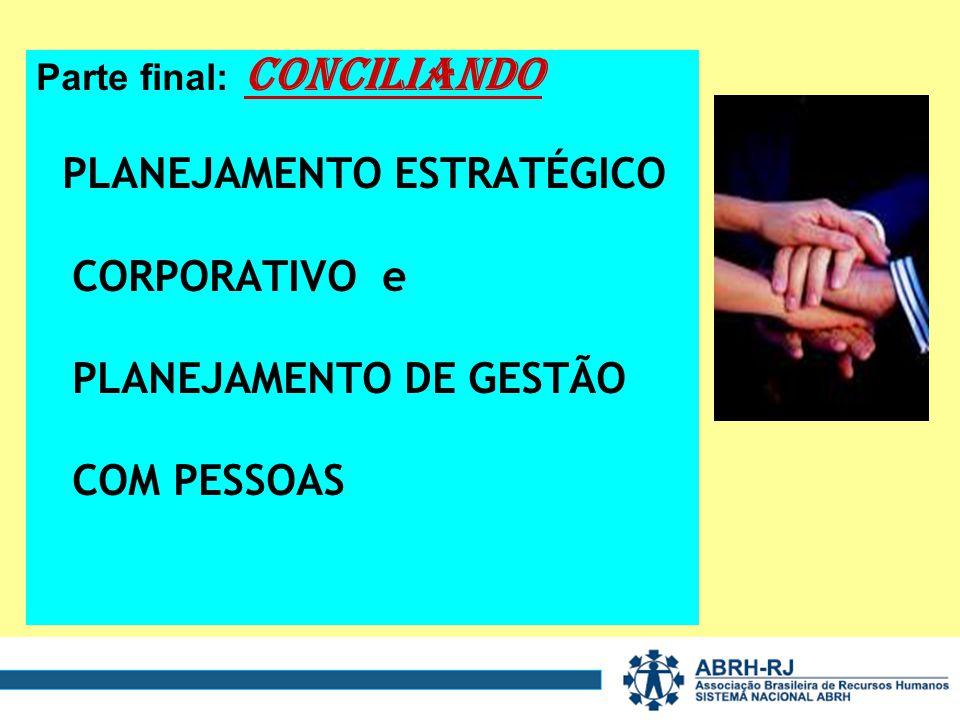 Parte final: CONCILIANDO PLANEJAMENTO ESTRATÉGICO CORPORATIVO e PLANEJAMENTO DE GESTÃO COM PESSOAS
