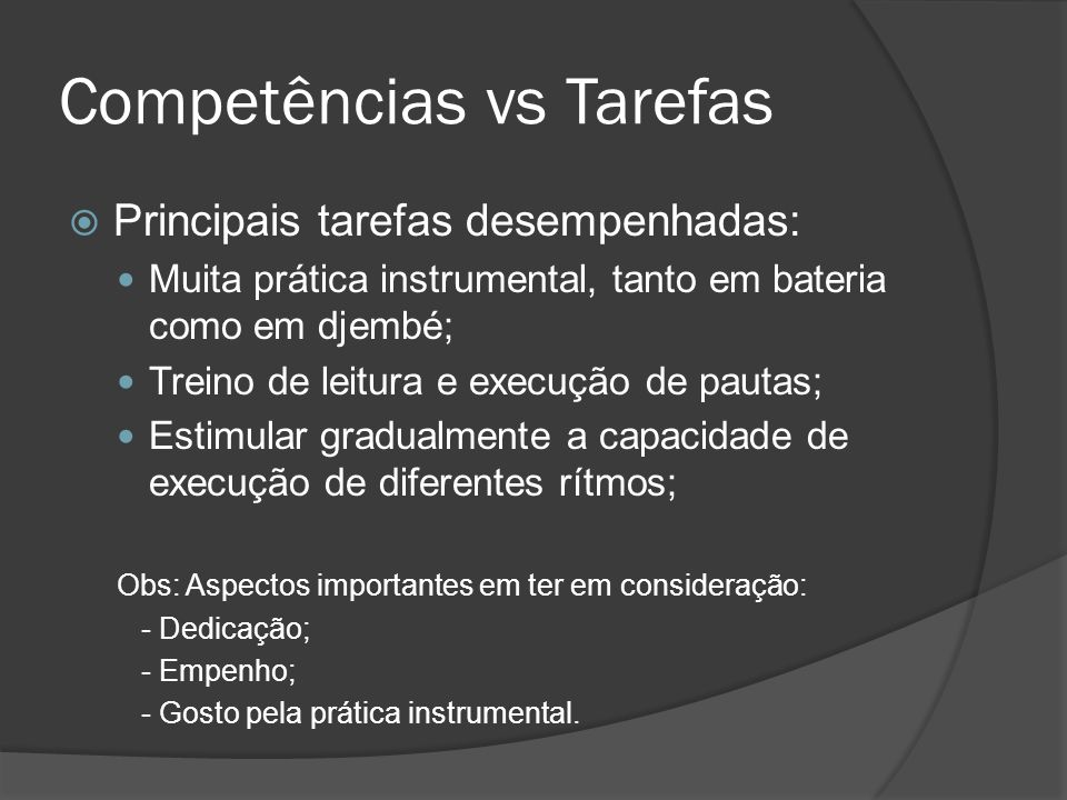 Competências vs Tarefas Principais tarefas desempenhadas: Muita prática instrumental, tanto em bateria como em djembé; Treino de leitura e execução de