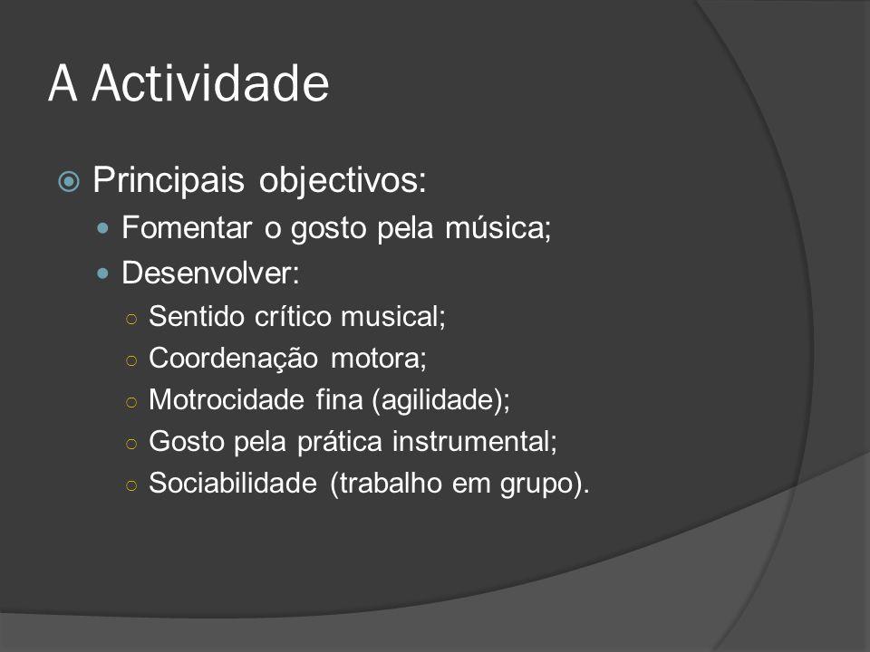A Actividade Principais objectivos: Fomentar o gosto pela música; Desenvolver: Sentido crítico musical; Coordenação motora; Motrocidade fina (agilidad