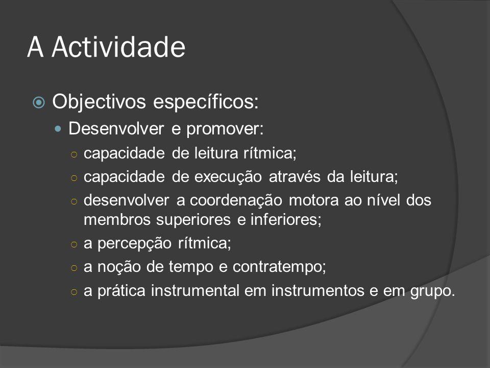 A Actividade Objectivos específicos: Desenvolver e promover: capacidade de leitura rítmica; capacidade de execução através da leitura; desenvolver a coordenação motora ao nível dos membros superiores e inferiores; a percepção rítmica; a noção de tempo e contratempo; a prática instrumental em instrumentos e em grupo.