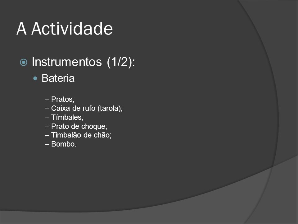 A Actividade Instrumentos (1/2): Bateria – Pratos; – Caixa de rufo (tarola); – Tímbales; – Prato de choque; – Timbalão de chão; – Bombo.
