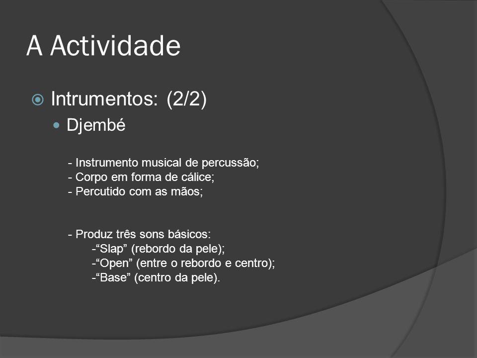 A Actividade Intrumentos: (2/2) Djembé - Instrumento musical de percussão; - Corpo em forma de cálice; - Percutido com as mãos; - Produz três sons bás