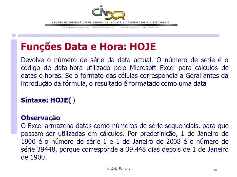 António Ferreira 10 Funções Data e Hora: HOJE Devolve o número de série da data actual. O número de série é o código de data-hora utilizado pelo Micro