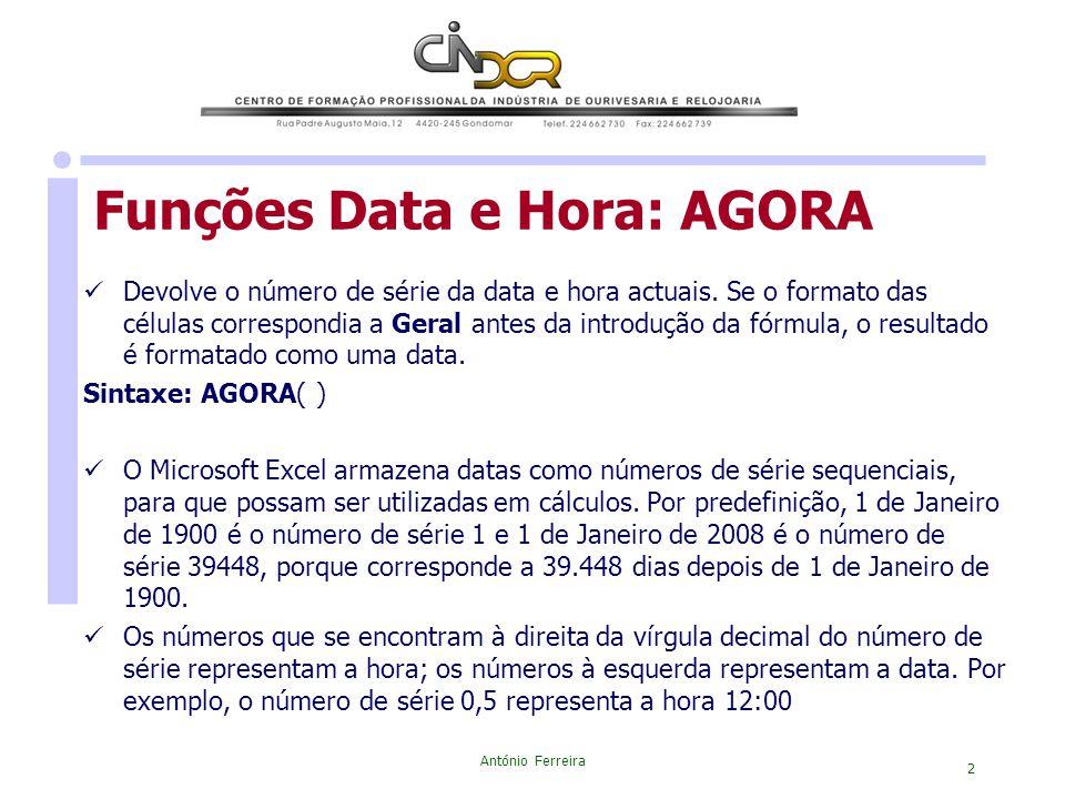António Ferreira 2 Funções Data e Hora: AGORA Devolve o número de série da data e hora actuais. Se o formato das células correspondia a Geral antes da