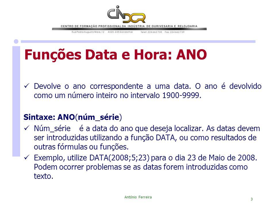 António Ferreira 3 Devolve o ano correspondente a uma data. O ano é devolvido como um número inteiro no intervalo 1900-9999. Sintaxe: ANO(núm_série) N