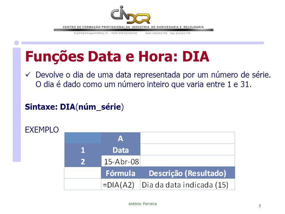 António Ferreira 5 Devolve o dia de uma data representada por um número de série. O dia é dado como um número inteiro que varia entre 1 e 31. Sintaxe: