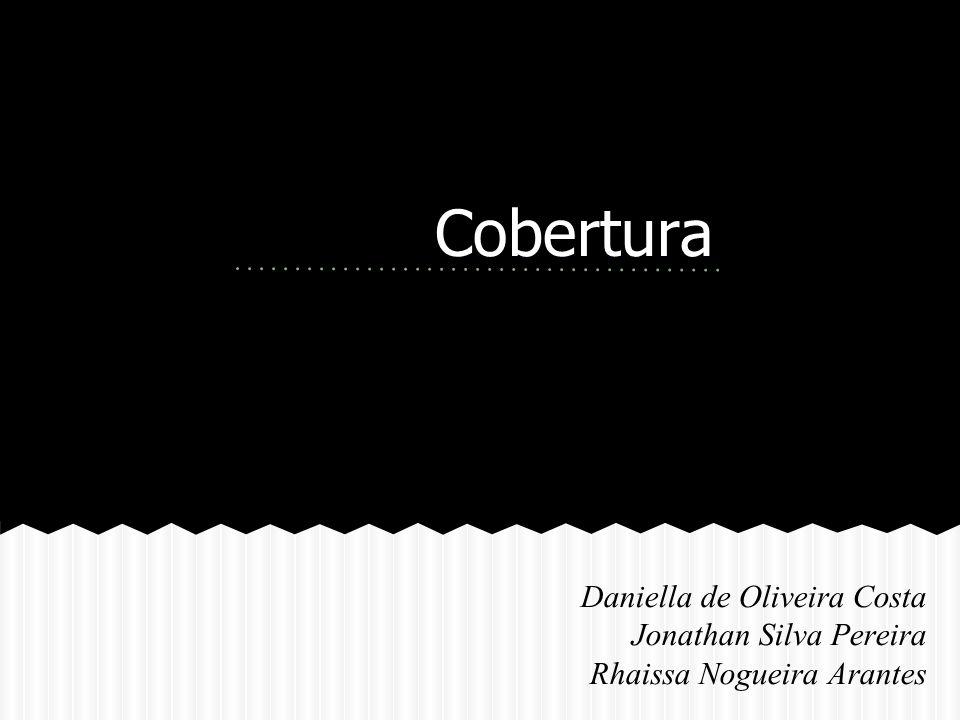 Cobertura Daniella de Oliveira Costa Jonathan Silva Pereira Rhaissa Nogueira Arantes