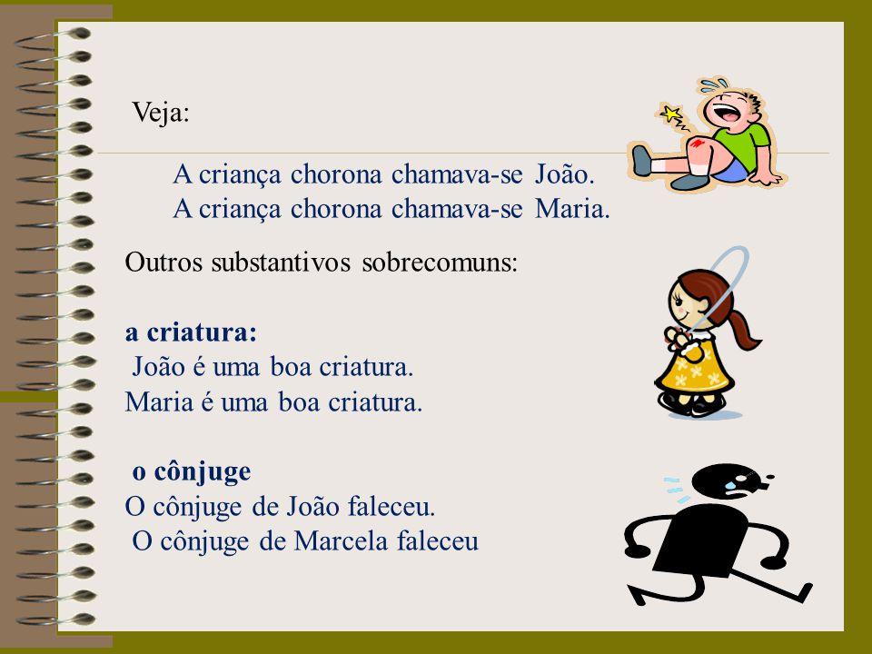 Veja: A criança chorona chamava-se João. A criança chorona chamava-se Maria. Outros substantivos sobrecomuns: a criatura: João é uma boa criatura. Mar