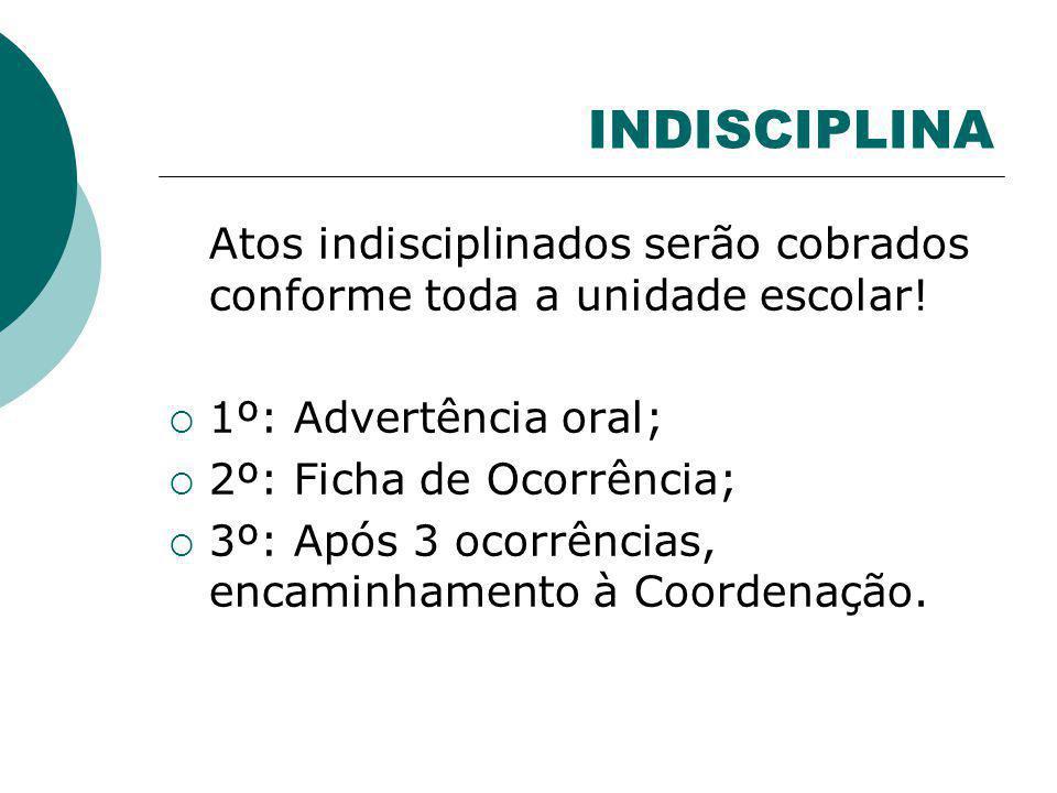 INDISCIPLINA Atos indisciplinados serão cobrados conforme toda a unidade escolar! 1º: Advertência oral; 2º: Ficha de Ocorrência; 3º: Após 3 ocorrência