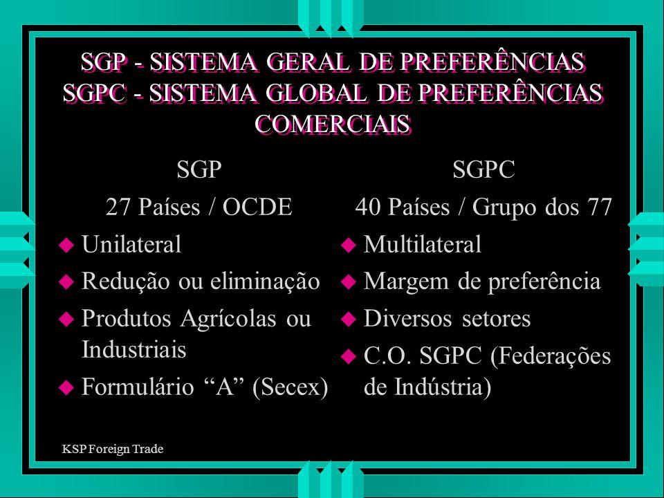 SGP - SISTEMA GERAL DE PREFERÊNCIAS SGPC - SISTEMA GLOBAL DE PREFERÊNCIAS COMERCIAIS SGP 27 Países / OCDE u Unilateral u Redução ou eliminação u Produ