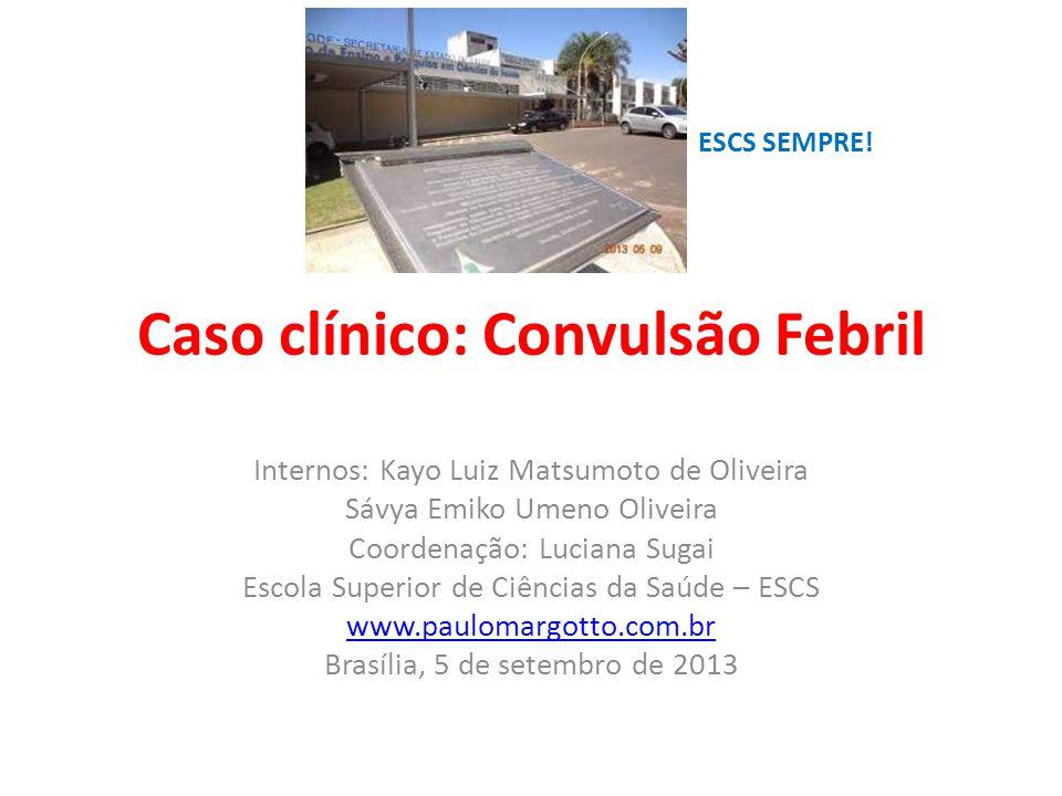 Caso clínico: Convulsão Febril Internos: Kayo Luiz Matsumoto de Oliveira Sávya Emiko Umeno Oliveira Coordenação: Luciana Sugai Escola Superior de Ciên