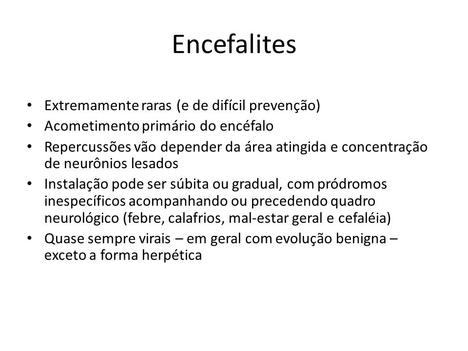 Encefalites Extremamente raras (e de difícil prevenção) Acometimento primário do encéfalo Repercussões vão depender da área atingida e concentração de