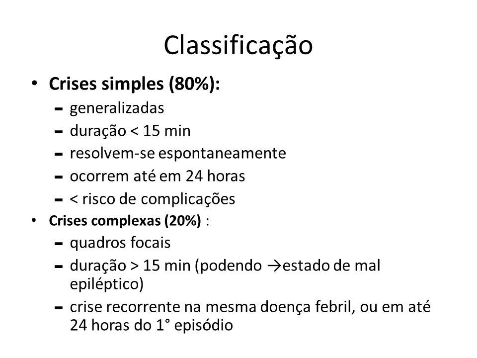 Classificação Crises simples (80%): - generalizadas - duração ˂ 15 min - resolvem-se espontaneamente - ocorrem até em 24 horas - ˂ risco de complicaçõ