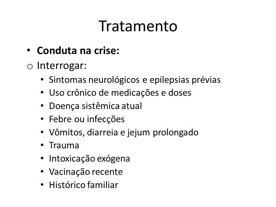 Tratamento Conduta na crise: o Interrogar: Sintomas neurológicos e epilepsias prévias Uso crônico de medicações e doses Doença sistêmica atual Febre o