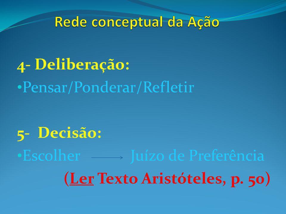 4- Deliberação: Pensar/Ponderar/Refletir 5- Decisão: Escolher Juízo de Preferência (Ler Texto Aristóteles, p. 50)