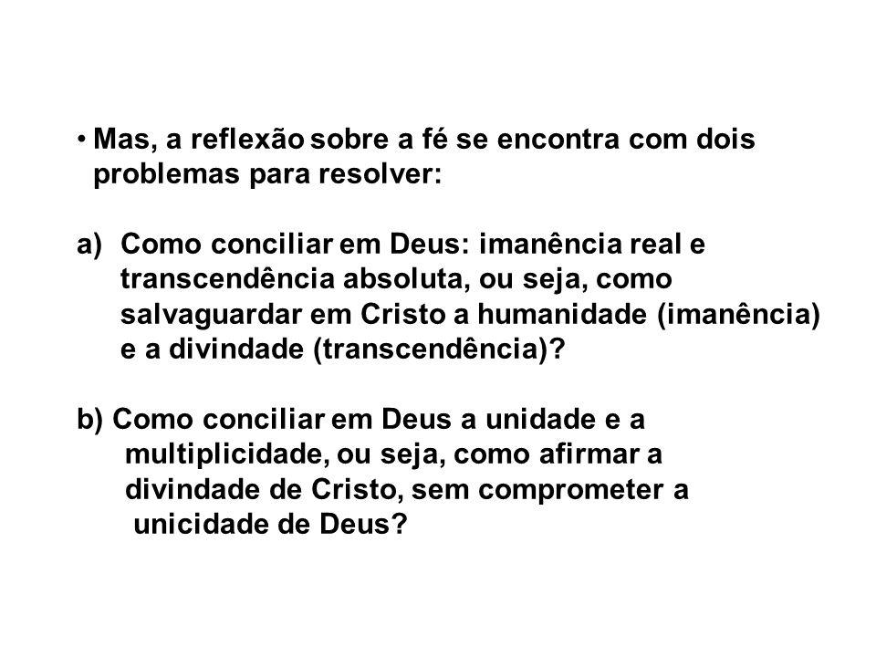 Mas, a reflexão sobre a fé se encontra com dois problemas para resolver: a)Como conciliar em Deus: imanência real e transcendência absoluta, ou seja, como salvaguardar em Cristo a humanidade (imanência) e a divindade (transcendência).