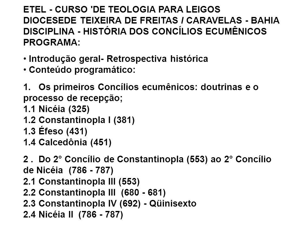 ETEL - CURSO DE TEOLOGIA PARA LEIGOS DIOCESEDE TEIXEIRA DE FREITAS I CARAVELAS - BAHIA DISCIPLINA - HISTÓRIA DOS CONCÍLIOS ECUMÊNICOS PROGRAMA: Introdução geral- Retrospectiva histórica Conteúdo programático: 1.