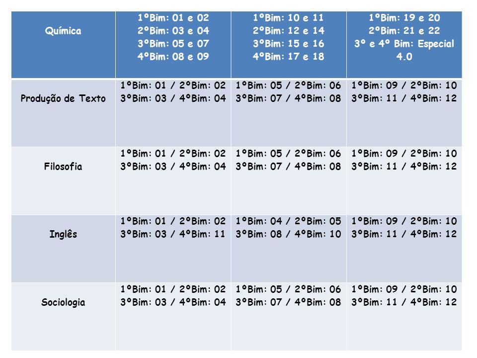 Química 1ºBim: 01 e 02 2ºBim: 03 e 04 3ºBim: 05 e 07 4ºBim: 08 e 09 1ºBim: 10 e 11 2ºBim: 12 e 14 3ºBim: 15 e 16 4ºBim: 17 e 18 1ºBim: 19 e 20 2ºBim: 21 e 22 3º e 4º Bim: Especial 4.0 Produção de Texto 1ºBim: 01 / 2ºBim: 02 3ºBim: 03 / 4ºBim: 04 1ºBim: 05 / 2ºBim: 06 3ºBim: 07 / 4ºBim: 08 1ºBim: 09 / 2ºBim: 10 3ºBim: 11 / 4ºBim: 12 Filosofia 1ºBim: 01 / 2ºBim: 02 3ºBim: 03 / 4ºBim: 04 1ºBim: 05 / 2ºBim: 06 3ºBim: 07 / 4ºBim: 08 1ºBim: 09 / 2ºBim: 10 3ºBim: 11 / 4ºBim: 12 Inglês 1ºBim: 01 / 2ºBim: 02 3ºBim: 03 / 4ºBim: 11 1ºBim: 04 / 2ºBim: 05 3ºBim: 08 / 4ºBim: 10 1ºBim: 09 / 2ºBim: 10 3ºBim: 11 / 4ºBim: 12 Sociologia 1ºBim: 01 / 2ºBim: 02 3ºBim: 03 / 4ºBim: 04 1ºBim: 05 / 2ºBim: 06 3ºBim: 07 / 4ºBim: 08 1ºBim: 09 / 2ºBim: 10 3ºBim: 11 / 4ºBim: 12