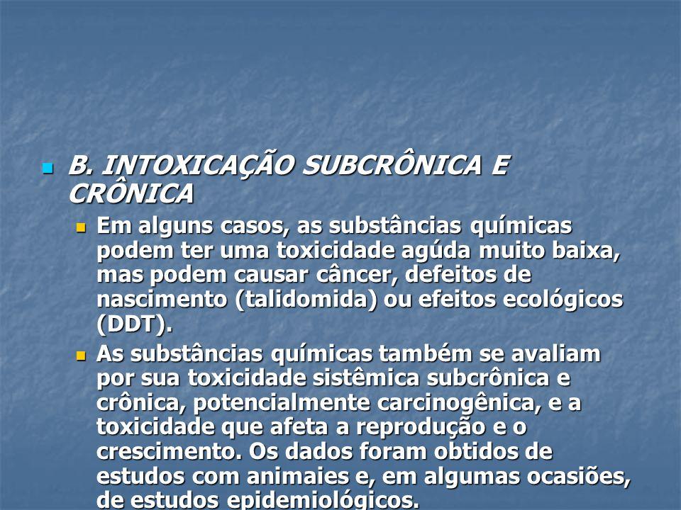 B. INTOXICAÇÃO SUBCRÔNICA E CRÔNICA B. INTOXICAÇÃO SUBCRÔNICA E CRÔNICA Em alguns casos, as substâncias químicas podem ter uma toxicidade agúda muito