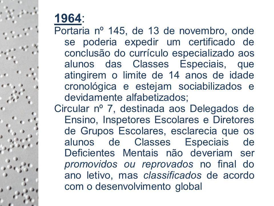 1964: Portaria nº 145, de 13 de novembro, onde se poderia expedir um certificado de conclusão do currículo especializado aos alunos das Classes Especiais, que atingirem o limite de 14 anos de idade cronológica e estejam sociabilizados e devidamente alfabetizados; Circular nº 7, destinada aos Delegados de Ensino, Inspetores Escolares e Diretores de Grupos Escolares, esclarecia que os alunos de Classes Especiais de Deficientes Mentais não deveriam ser promovidos ou reprovados no final do ano letivo, mas classificados de acordo com o desenvolvimento global.