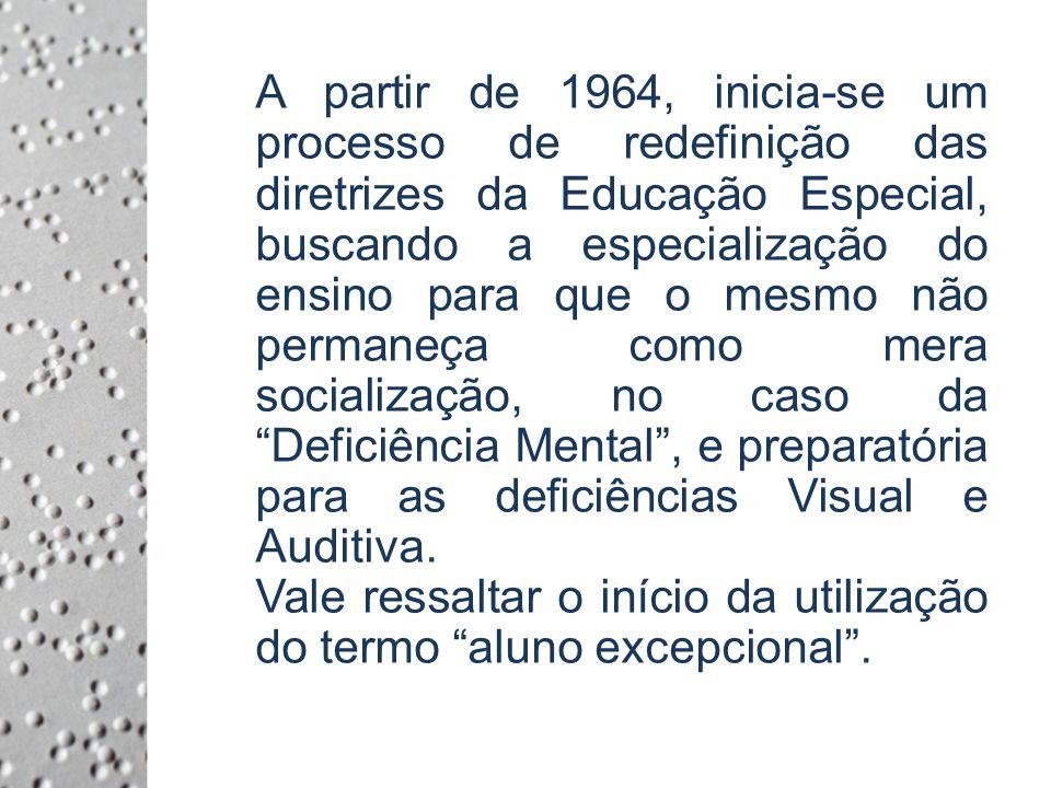 A partir de 1964, inicia-se um processo de redefinição das diretrizes da Educação Especial, buscando a especialização do ensino para que o mesmo não permaneça como mera socialização, no caso da Deficiência Mental, e preparatória para as deficiências Visual e Auditiva.