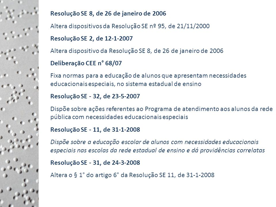 Resolução SE 8, de 26 de janeiro de 2006 Altera dispositivos da Resolução SE nº 95, de 21/11/2000 Resolução SE 2, de 12-1-2007 Altera dispositivo da Resolução SE 8, de 26 de janeiro de 2006 Deliberação CEE n° 68/07 Fixa normas para a educação de alunos que apresentam necessidades educacionais especiais, no sistema estadual de ensino Resolução SE - 32, de 23-5-2007 Dispõe sobre ações referentes ao Programa de atendimento aos alunos da rede pública com necessidades educacionais especiais Resolução SE - 11, de 31-1-2008 Dispõe sobre a educação escolar de alunos com necessidades educacionais especiais nas escolas da rede estadual de ensino e dá providências correlatas Resolução SE - 31, de 24-3-2008 Altera o § 1° do artigo 6° da Resolução SE 11, de 31-1-2008