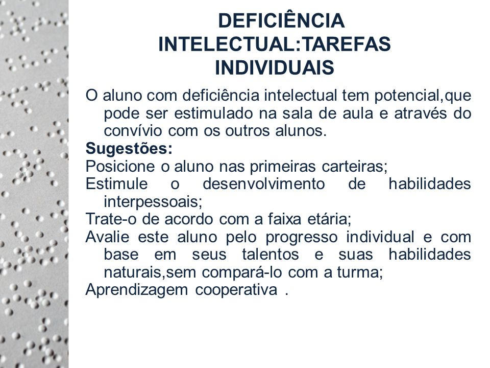 DEFICIÊNCIA INTELECTUAL:TAREFAS INDIVIDUAIS O aluno com deficiência intelectual tem potencial,que pode ser estimulado na sala de aula e através do convívio com os outros alunos.