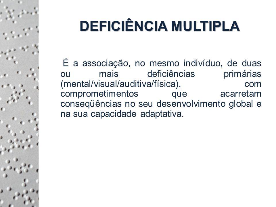 DEFICIÊNCIA MULTIPLA É a associação, no mesmo indivíduo, de duas ou mais deficiências primárias (mental/visual/auditiva/física), com comprometimentos que acarretam conseqüências no seu desenvolvimento global e na sua capacidade adaptativa.