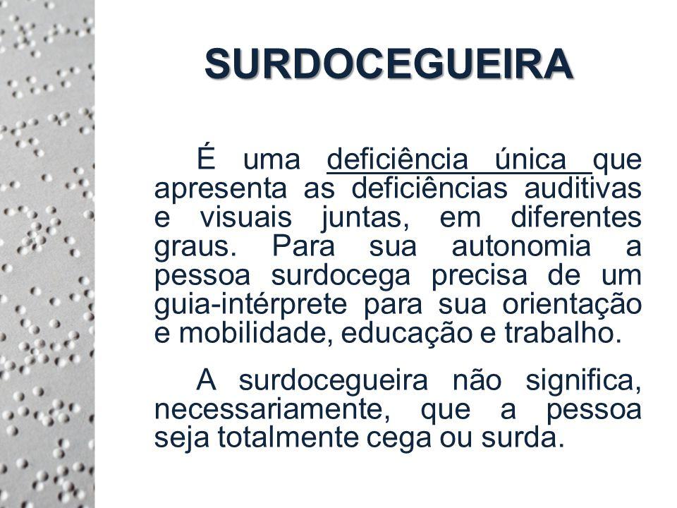 SURDOCEGUEIRA É uma deficiência única que apresenta as deficiências auditivas e visuais juntas, em diferentes graus.