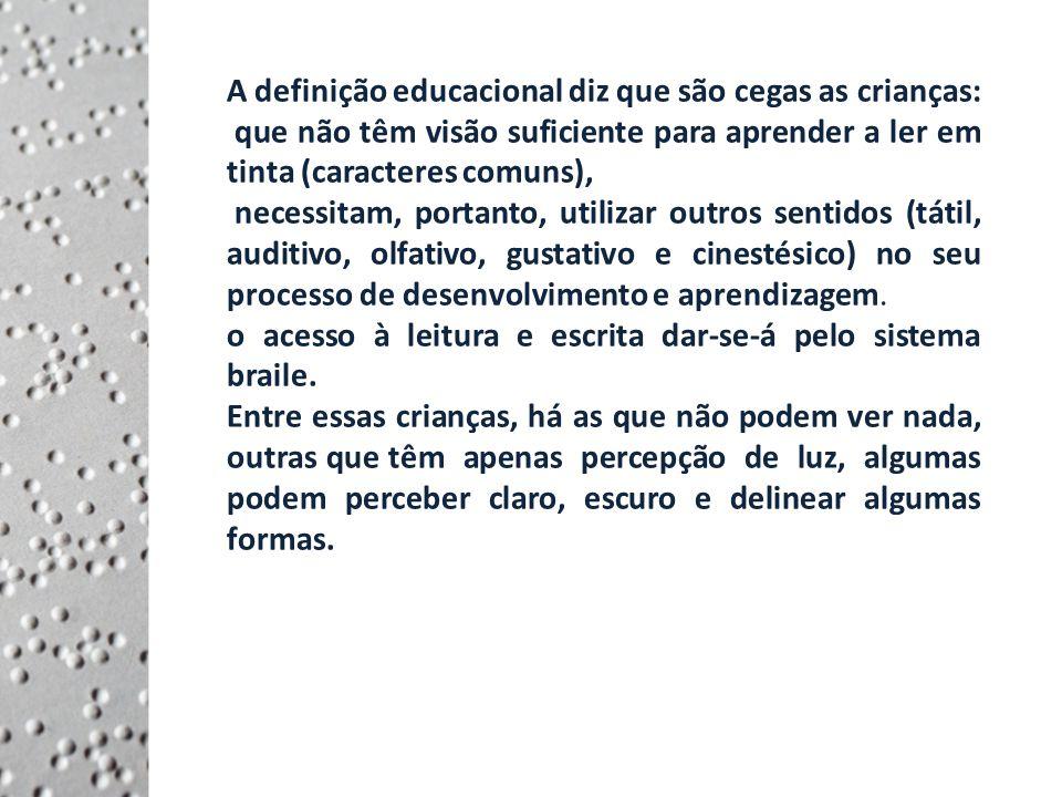 A definição educacional diz que são cegas as crianças: que não têm visão suficiente para aprender a ler em tinta (caracteres comuns), necessitam, portanto, utilizar outros sentidos (tátil, auditivo, olfativo, gustativo e cinestésico) no seu processo de desenvolvimento e aprendizagem.
