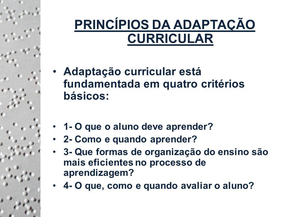 PRINCÍPIOS DA ADAPTAÇÃO CURRICULAR Adaptação curricular está fundamentada em quatro critérios básicos: 1- O que o aluno deve aprender.