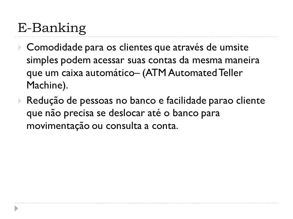 E-Banking Comodidade para os clientes que através de umsite simples podem acessar suas contas da mesma maneira que um caixa automático– (ATM Automated