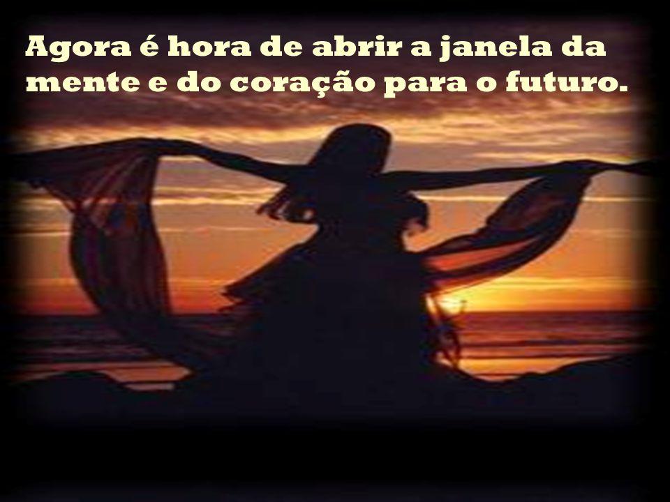 Agora é hora de abrir a janela da mente e do coração para o futuro.