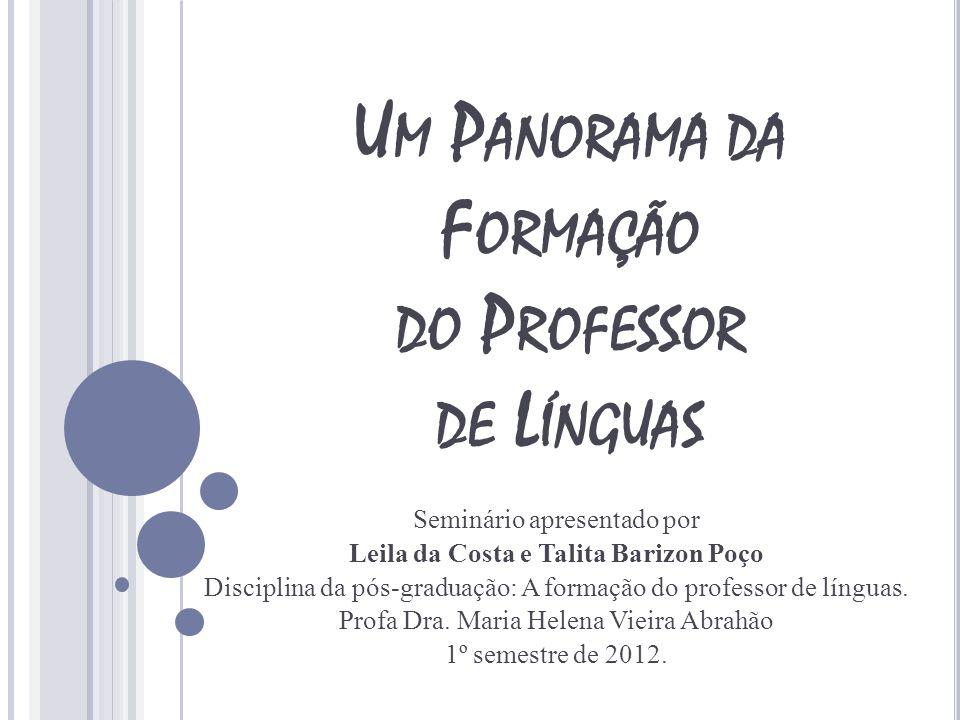 U M P ANORAMA DA F ORMAÇÃO DO P ROFESSOR DE L ÍNGUAS Seminário apresentado por Leila da Costa e Talita Barizon Poço Disciplina da pós-graduação: A for