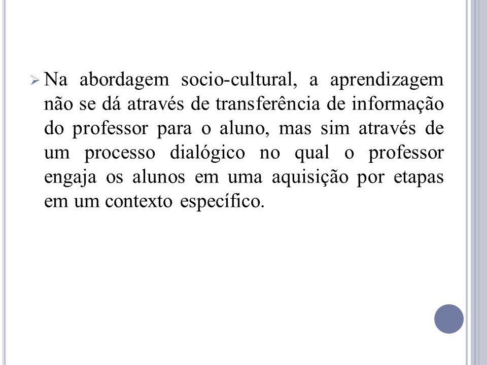 Na abordagem socio-cultural, a aprendizagem não se dá através de transferência de informação do professor para o aluno, mas sim através de um processo