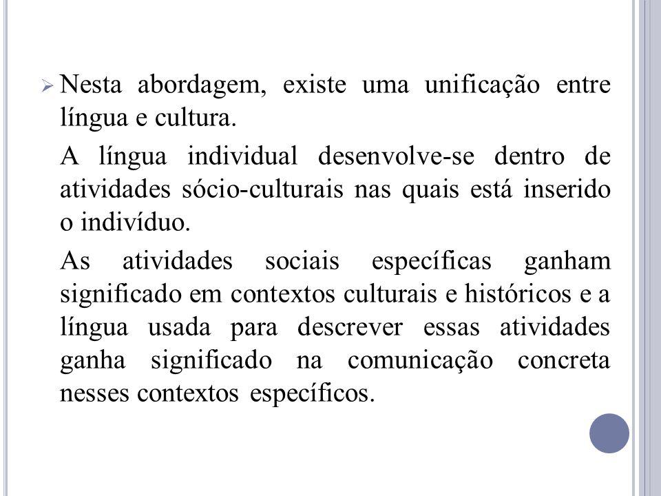 Nesta abordagem, existe uma unificação entre língua e cultura. A língua individual desenvolve-se dentro de atividades sócio-culturais nas quais está i