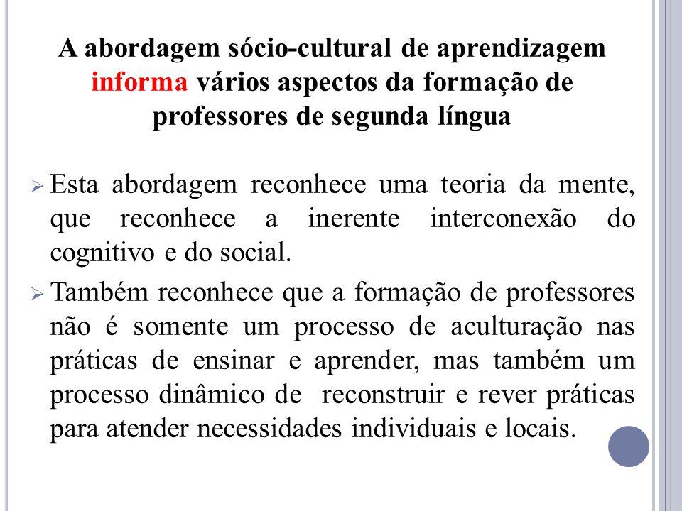 A abordagem sócio-cultural de aprendizagem informa vários aspectos da formação de professores de segunda língua Esta abordagem reconhece uma teoria da