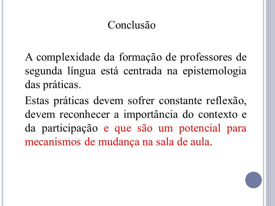 Conclusão A complexidade da formação de professores de segunda língua está centrada na epistemologia das práticas. Estas práticas devem sofrer constan