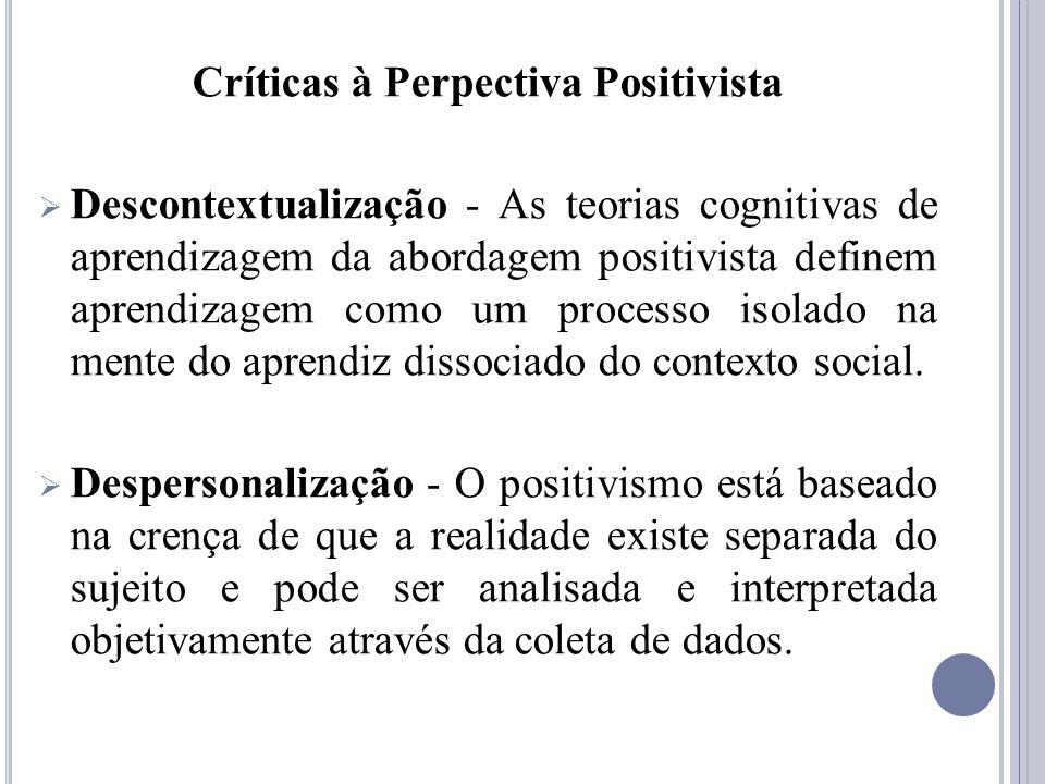 Críticas à Perpectiva Positivista Descontextualização - As teorias cognitivas de aprendizagem da abordagem positivista definem aprendizagem como um pr