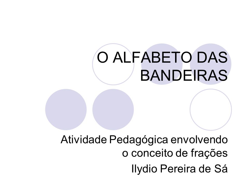O ALFABETO DAS BANDEIRAS Atividade Pedagógica envolvendo o conceito de frações Ilydio Pereira de Sá