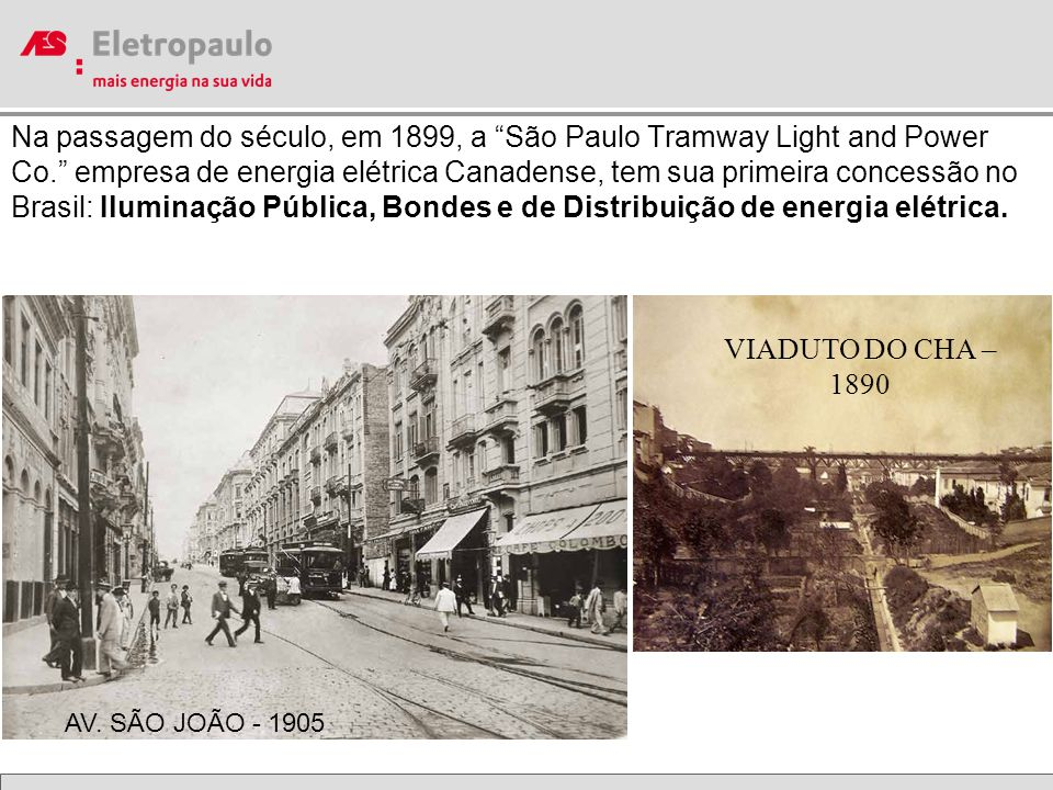 VIADUTO DO CHA – 1890 Na passagem do século, em 1899, a São Paulo Tramway Light and Power Co. empresa de energia elétrica Canadense, tem sua primeira