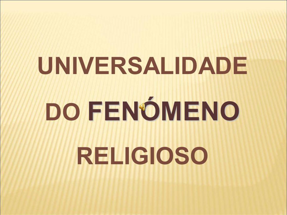 FENÓMENO UNIVERSALIDADE DO FENÓMENO RELIGIOSO