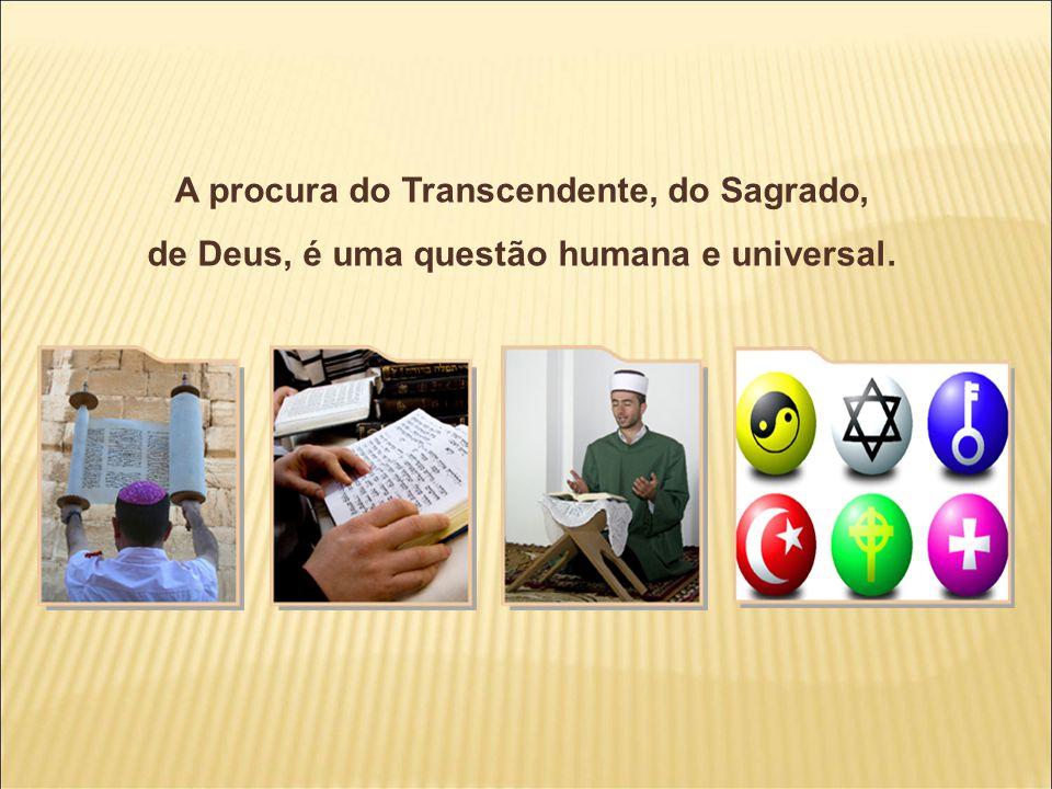 A procura do Transcendente, do Sagrado, de Deus, é uma questão humana e universal.