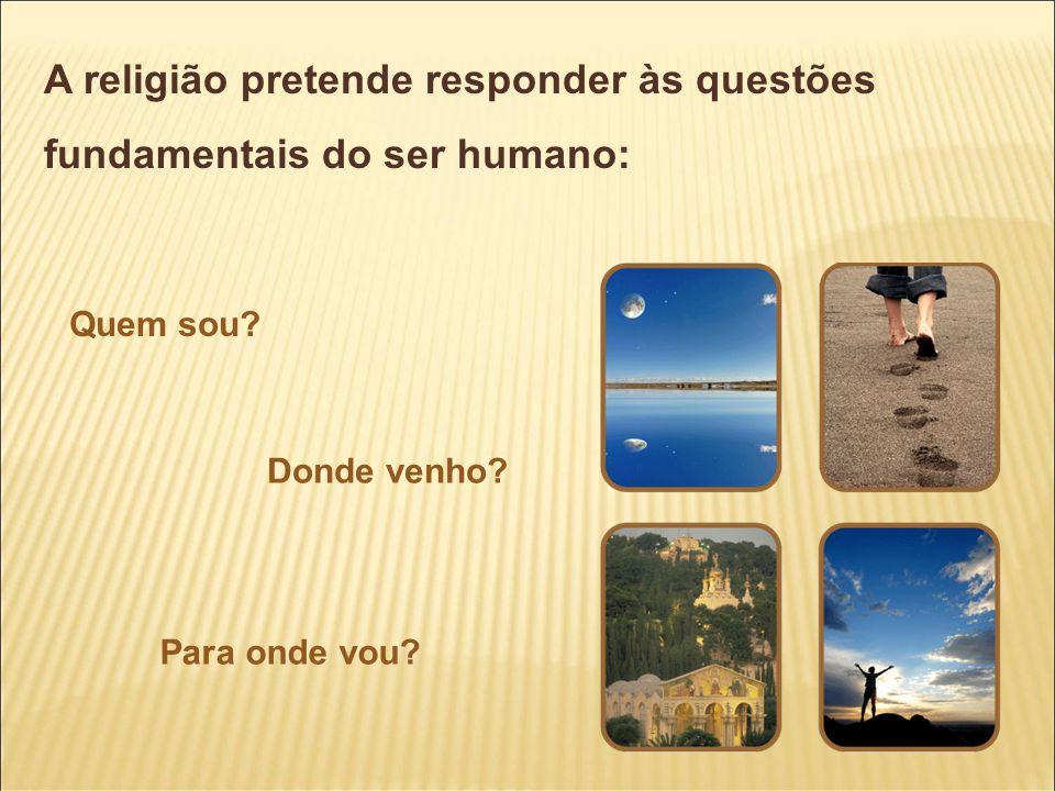 A religião pretende responder às questões fundamentais do ser humano: Quem sou? Donde venho? Para onde vou?