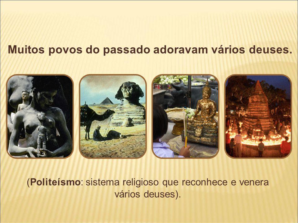 Muitos povos do passado adoravam vários deuses. (Politeísmo: sistema religioso que reconhece e venera vários deuses).