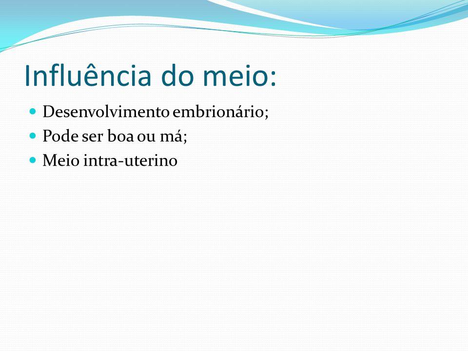 Influência do meio: Desenvolvimento embrionário; Pode ser boa ou má; Meio intra-uterino