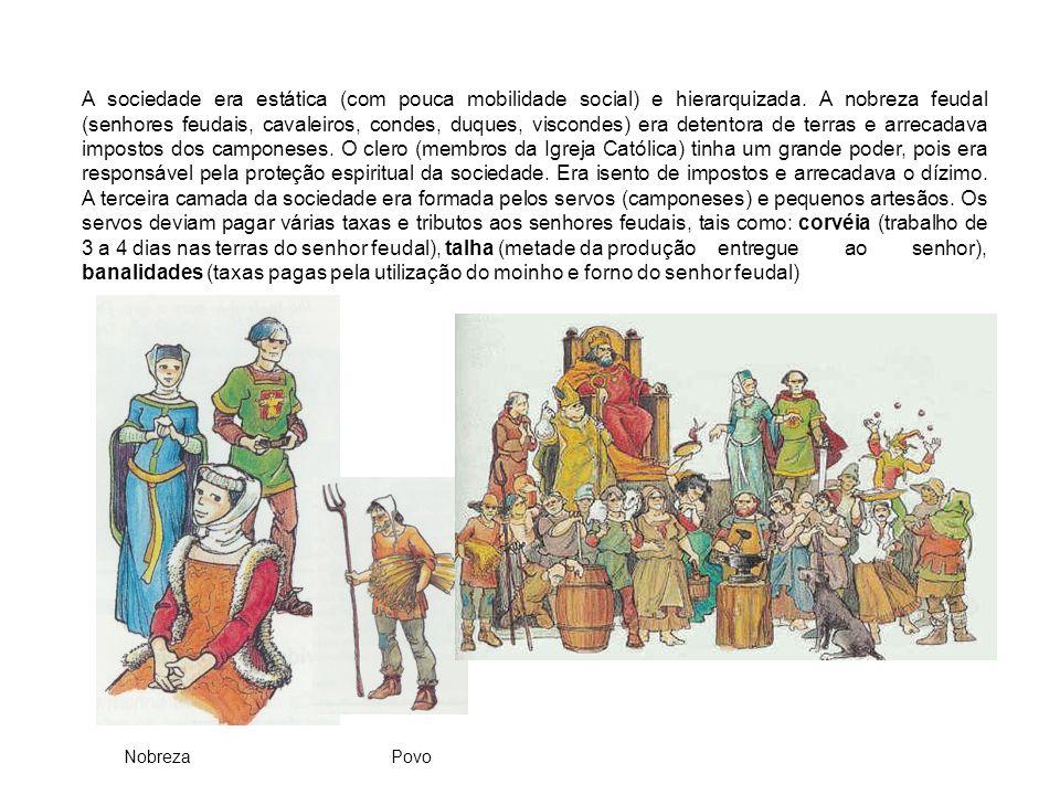 A sociedade era estática (com pouca mobilidade social) e hierarquizada. A nobreza feudal (senhores feudais, cavaleiros, condes, duques, viscondes) era